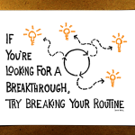 If you're looking for a breakthrough, try breaking your routine