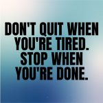 Don't quit when you're tired. Stop when you're done.